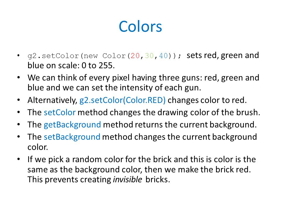 Colors g2.setColor(new Color(20,30,40)); sets red, green and blue on scale: 0 to 255.