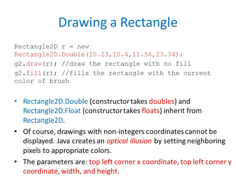 Drawing a Rectangle Rectangle2D r = new Rectangle2D.Double(10.23,10.4,11.56,23.34); g2.draw(r); //draw the rectangle with no fill g2.fill(r); //fills the rectangle with the current color of brush Rectangle2D.Double (constructor takes doubles) and Rectangle2D.Float (constructor takes floats) inherit from Rectangle2D.