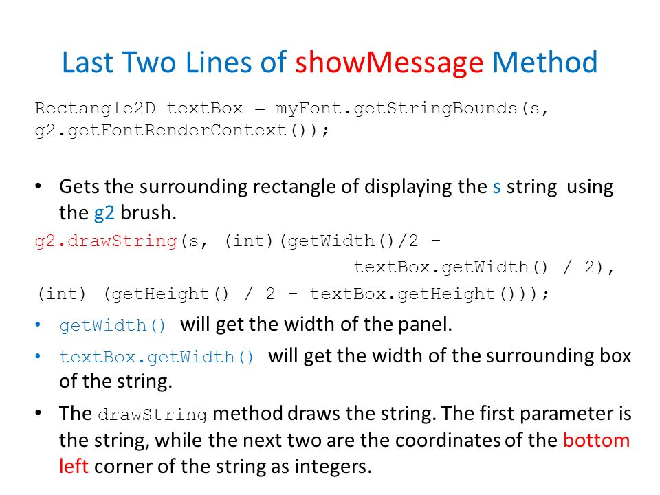 Last Two Lines of showMessage Method Rectangle2D textBox = myFont.getStringBounds(s, g2.getFontRenderContext()); Gets the surrounding rectangle of displaying the s string using the g2 brush.