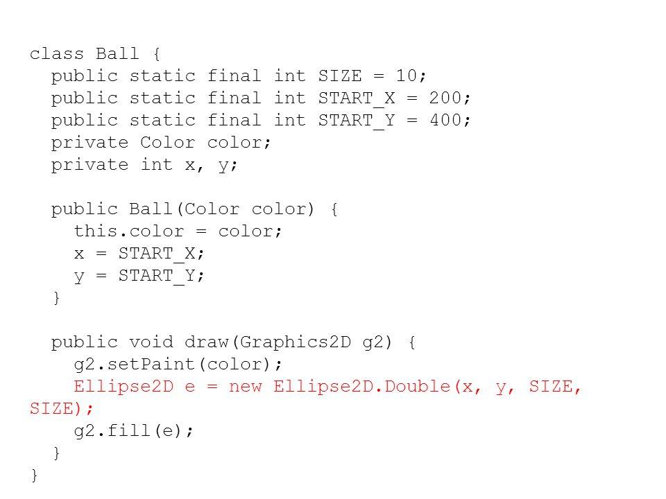 class Ball { public static final int SIZE = 10; public static final int START_X = 200; public static final int START_Y = 400; private Color color; pri