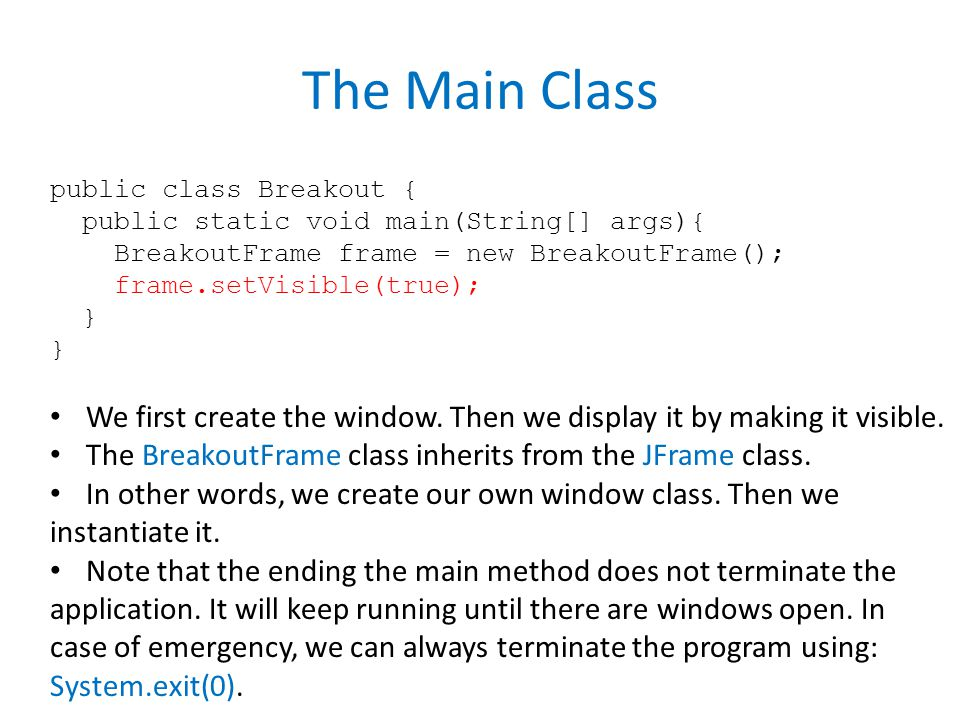 The Main Class public class Breakout { public static void main(String[] args){ BreakoutFrame frame = new BreakoutFrame(); frame.setVisible(true); } We first create the window.