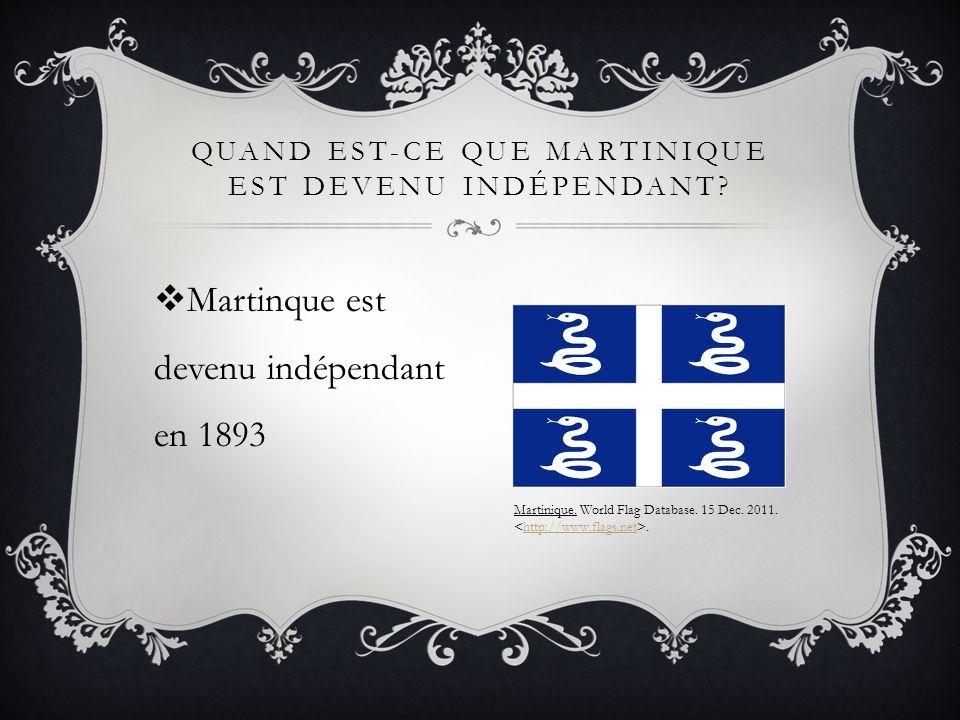 Martinque est devenu indépendant en 1893 QUAND EST-CE QUE MARTINIQUE EST DEVENU INDÉPENDANT? Martinique. World Flag Database. 15 Dec. 2011..http://www