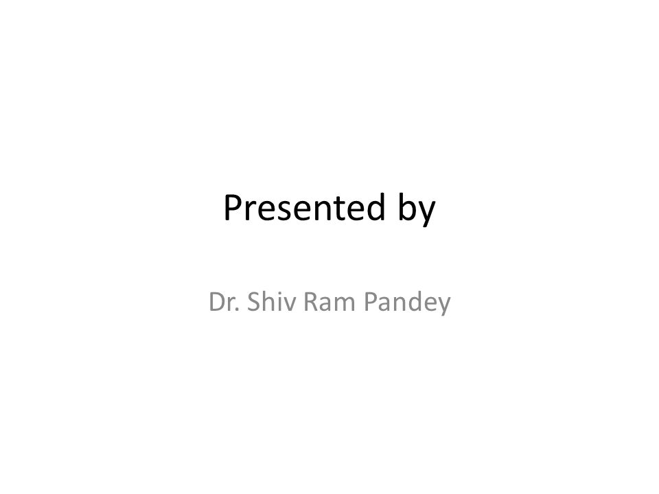 Presented by Dr. Shiv Ram Pandey