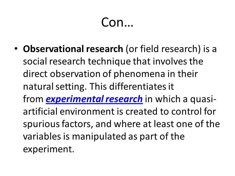 Con… Observational research (or field research) is a social research technique that involves the direct observation of phenomena in their natural sett