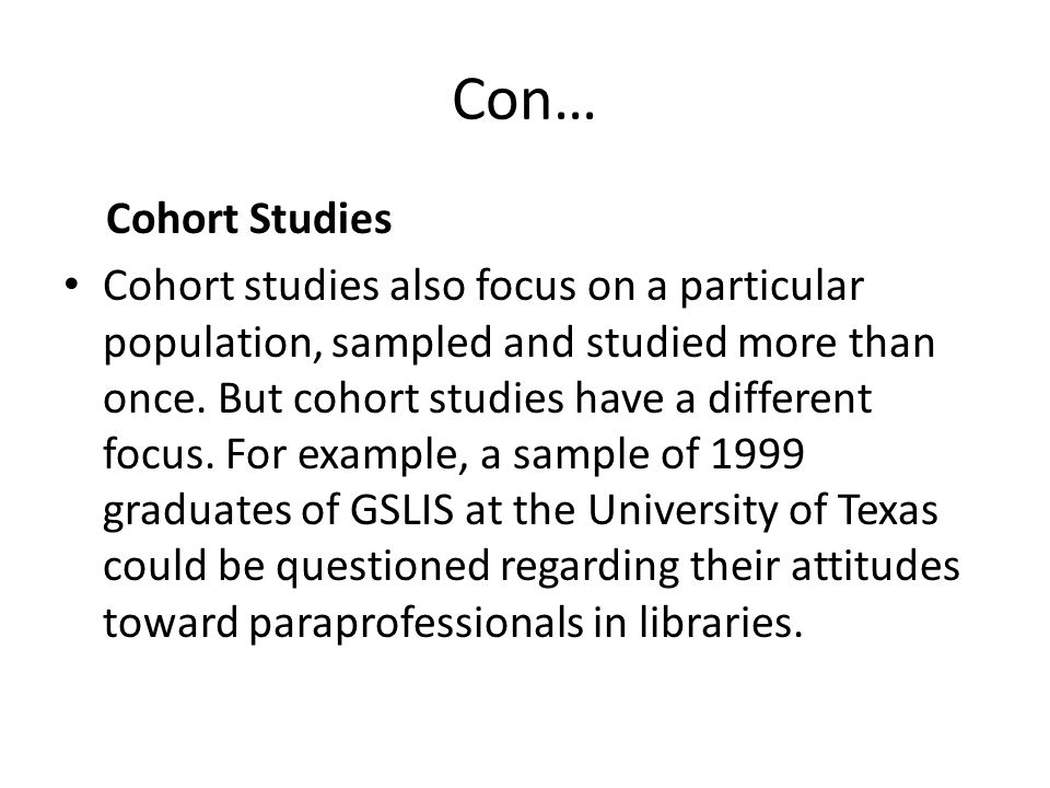 Con… Cohort Studies Cohort studies also focus on a particular population, sampled and studied more than once. But cohort studies have a different focu