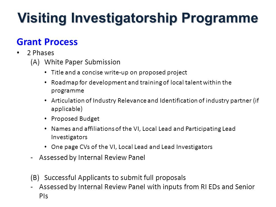 Visiting Investigatorship Programme Grant Process 2 Phases (A)White Paper Submission Title and a concise write-up on proposed project Roadmap for development and training of local talent within the programme Articulation of Industry Relevance and Identification of industry partner (if applicable) Proposed Budget Names and affiliations of the VI, Local Lead and Participating Lead Investigators One page CVs of the VI, Local Lead and Lead Investigators -Assessed by Internal Review Panel (B)Successful Applicants to submit full proposals -Assessed by Internal Review Panel with inputs from RI EDs and Senior PIs