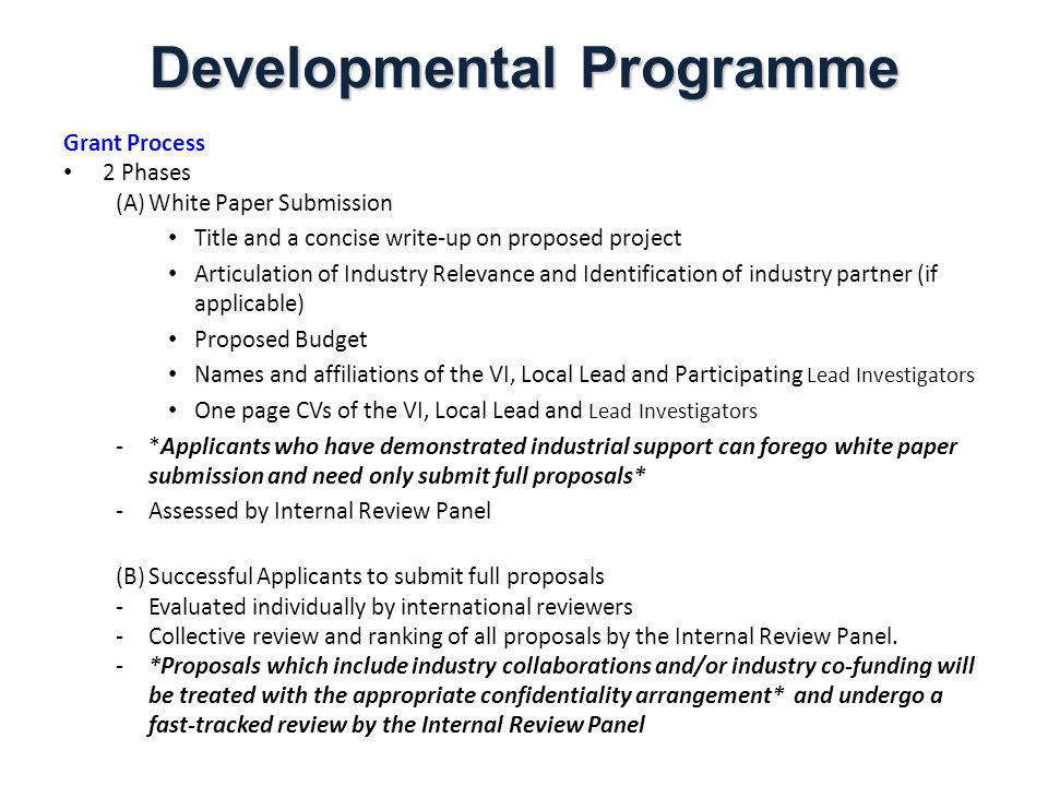 Developmental Programme Grant Process 2 Phases (A)White Paper Submission Title and a concise write-up on proposed project Articulation of Industry Relevance and Identification of industry partner (if applicable) Proposed Budget Names and affiliations of the VI, Local Lead and Participating Lead Investigators One page CVs of the VI, Local Lead and Lead Investigators -*Applicants who have demonstrated industrial support can forego white paper submission and need only submit full proposals* -Assessed by Internal Review Panel (B)Successful Applicants to submit full proposals -Evaluated individually by international reviewers -Collective review and ranking of all proposals by the Internal Review Panel.