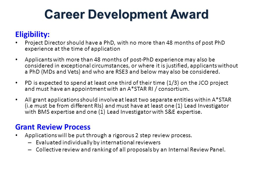 Career Development Award Eligibility: Project Director should have a PhD, with no more than 48 months of post PhD experience at the time of application Applicants with more than 48 months of post-PhD experience may also be considered in exceptional circumstances, or where it is justified, applicants without a PhD (MDs and Vets) and who are RSE3 and below may also be considered.