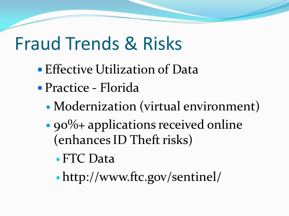 Fraud Trends & Risks Effective Utilization of Data Practice - Florida Modernization (virtual environment) 90%+ applications received online (enhances ID Theft risks) FTC Data http://www.ftc.gov/sentinel/