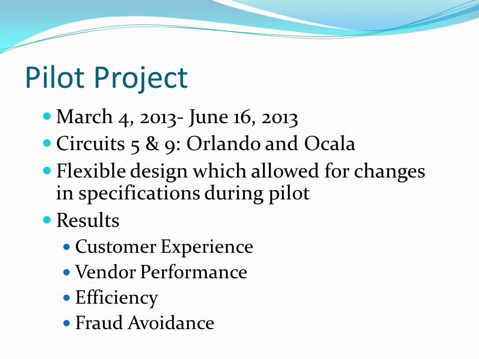 Pilot Project March 4, June 16, 2013 Circuits 5 & 9: Orlando and Ocala Flexible design which allowed for changes in specifications during pilot Results Customer Experience Vendor Performance Efficiency Fraud Avoidance