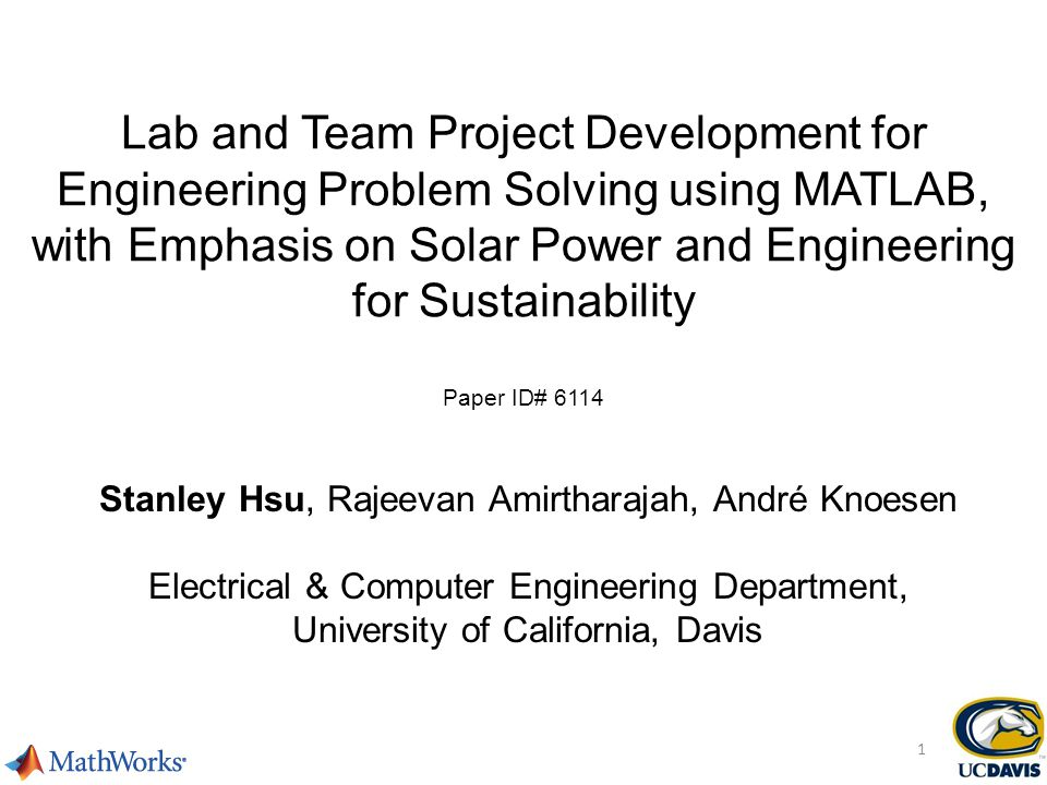 Lab and Team Project Development for Engineering Problem Solving using MATLAB, with Emphasis on Solar Power and Engineering for Sustainability Paper ID# 6114 Stanley Hsu, Rajeevan Amirtharajah, André Knoesen Electrical & Computer Engineering Department, University of California, Davis 1