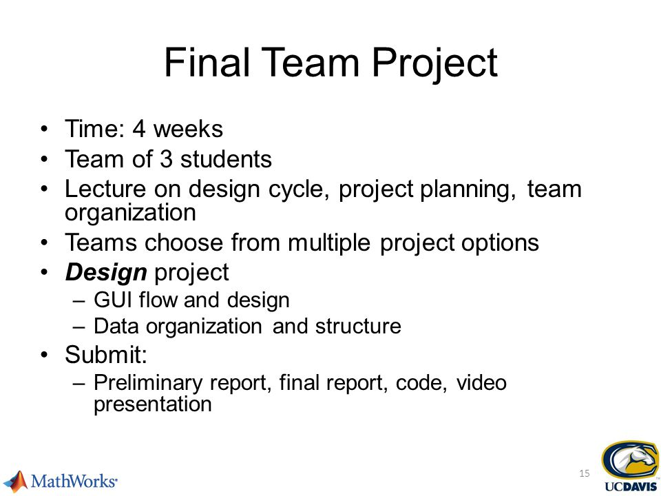 Final Team Project Time: 4 weeks Team of 3 students Lecture on design cycle, project planning, team organization Teams choose from multiple project options Design project –GUI flow and design –Data organization and structure Submit: –Preliminary report, final report, code, video presentation 15