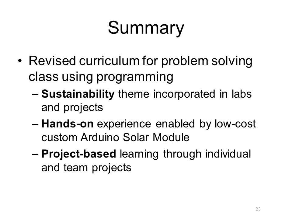 Summary Revised curriculum for problem solving class using programming –Sustainability theme incorporated in labs and projects –Hands-on experience enabled by low-cost custom Arduino Solar Module –Project-based learning through individual and team projects 23