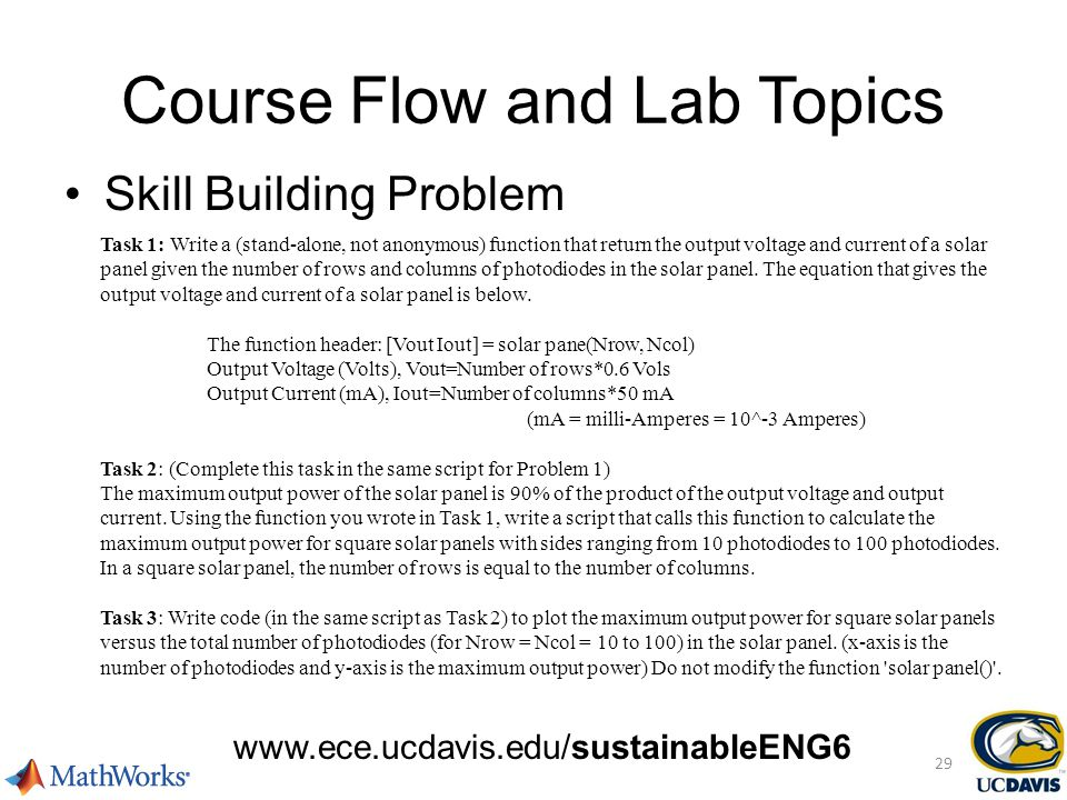 Course Flow and Lab Topics www.ece.ucdavis.edu/sustainableENG6 Skill Building Problem 29 Task 1: Write a (stand-alone, not anonymous) function that return the output voltage and current of a solar panel given the number of rows and columns of photodiodes in the solar panel.