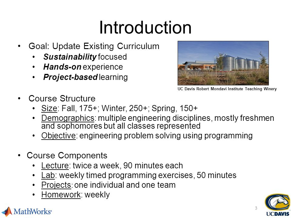 Goal: Update Existing Curriculum Sustainability focused Hands-on experience Project-based learning Course Structure Size: Fall, 175+; Winter, 250+; Spring, 150+ Demographics: multiple engineering disciplines, mostly freshmen and sophomores but all classes represented Objective: engineering problem solving using programming Course Components Lecture: twice a week, 90 minutes each Lab: weekly timed programming exercises, 50 minutes Projects : one individual and one team Homework: weekly UC Davis Robert Mondavi Institute Teaching Winery Introduction 3