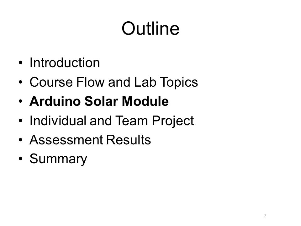 Outline Introduction Course Flow and Lab Topics Arduino Solar Module Individual and Team Project Assessment Results Summary 7