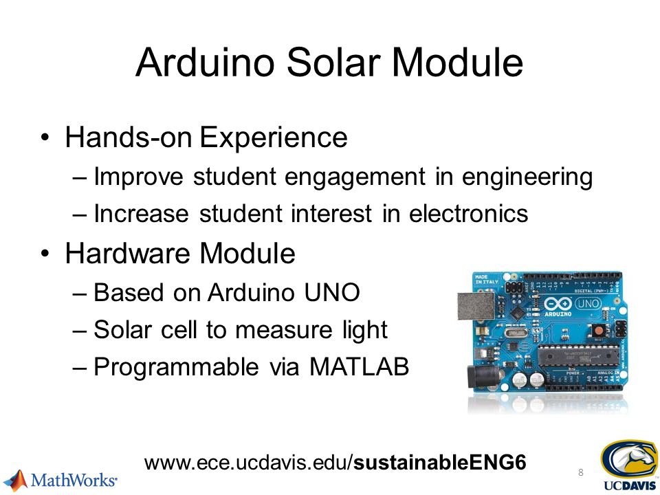 Arduino Solar Module Hands-on Experience –Improve student engagement in engineering –Increase student interest in electronics Hardware Module –Based on Arduino UNO –Solar cell to measure light –Programmable via MATLAB www.ece.ucdavis.edu/sustainableENG6 8