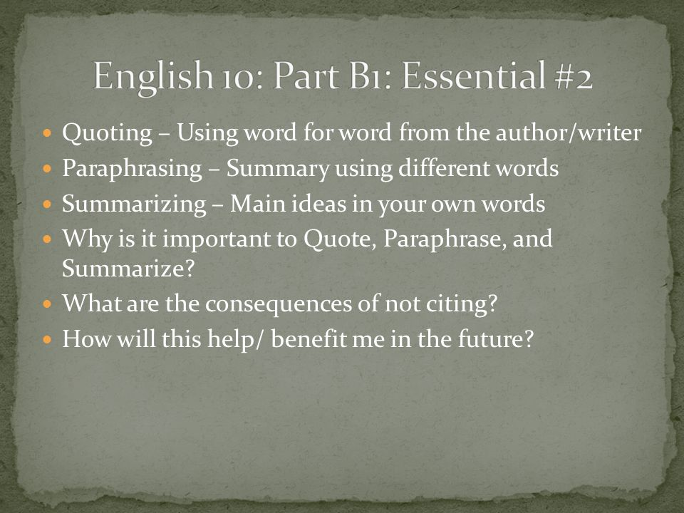 Quoting – Using word for word from the author/writer Paraphrasing – Summary using different words Summarizing – Main ideas in your own words Why is it important to Quote, Paraphrase, and Summarize.