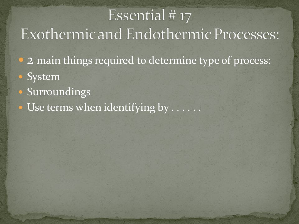 2 main things required to determine type of process: System Surroundings Use terms when identifying by......