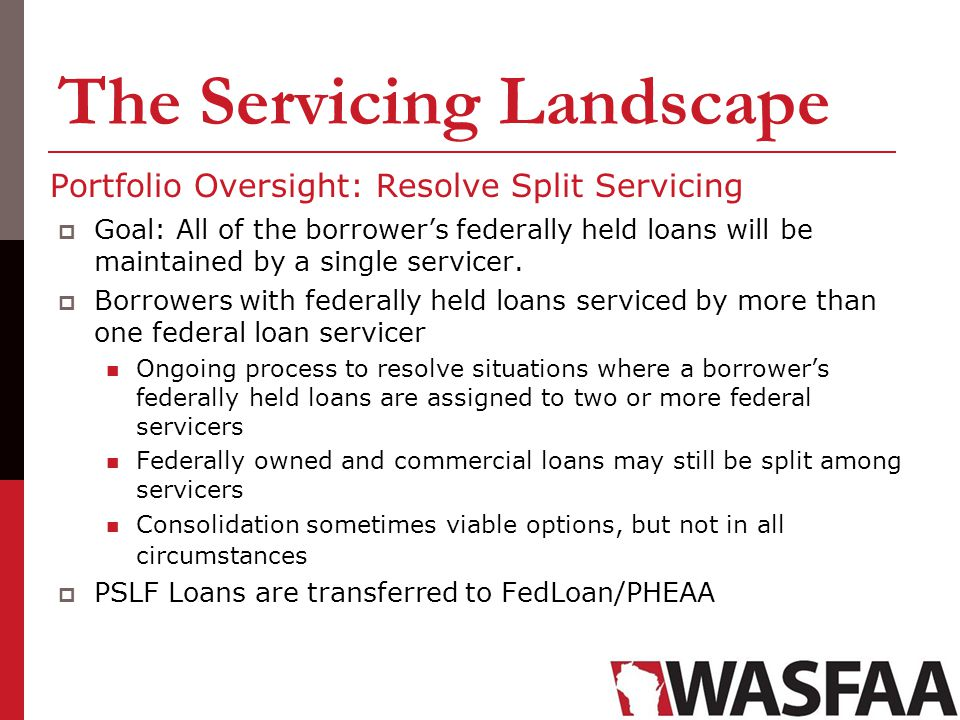 The Servicing Landscape Portfolio Oversight: Resolve Split Servicing Goal: All of the borrowers federally held loans will be maintained by a single se