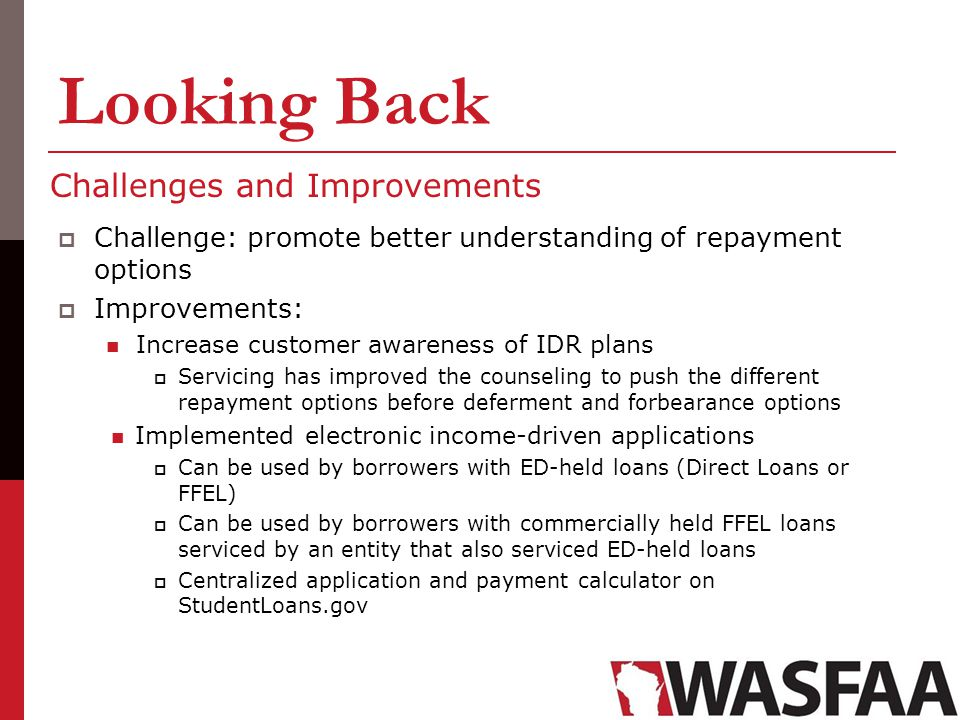 Looking Back Challenges and Improvements Challenge: promote better understanding of repayment options Improvements: Increase customer awareness of IDR