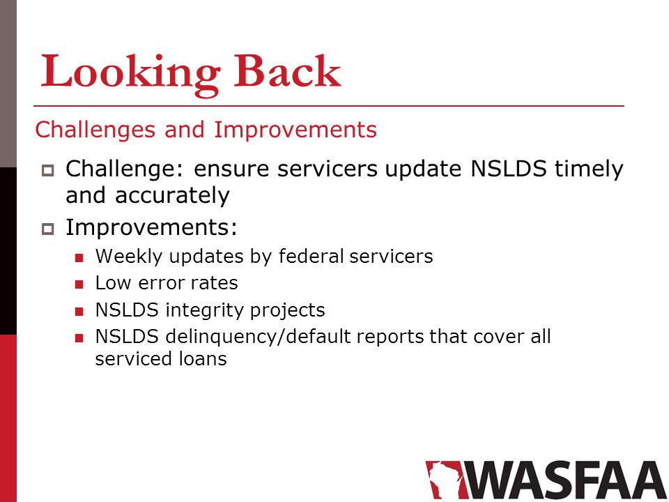 Looking Back Challenges and Improvements Challenge: ensure servicers update NSLDS timely and accurately Improvements: Weekly updates by federal servic