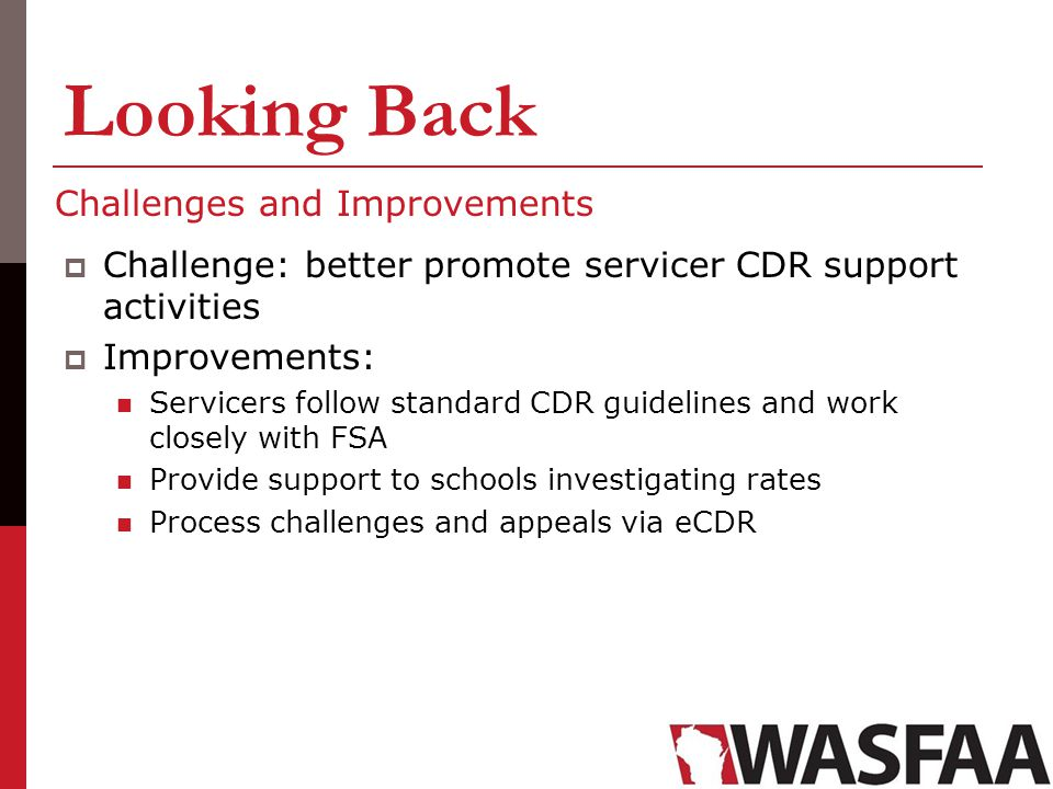 Looking Back Challenges and Improvements Challenge: better promote servicer CDR support activities Improvements: Servicers follow standard CDR guideli