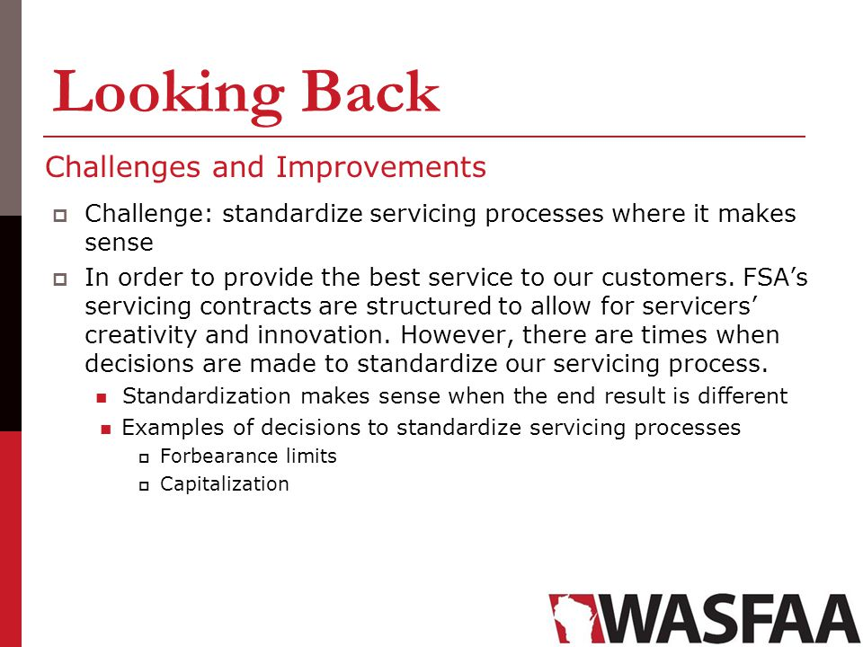 Looking Back Challenges and Improvements Challenge: standardize servicing processes where it makes sense In order to provide the best service to our c