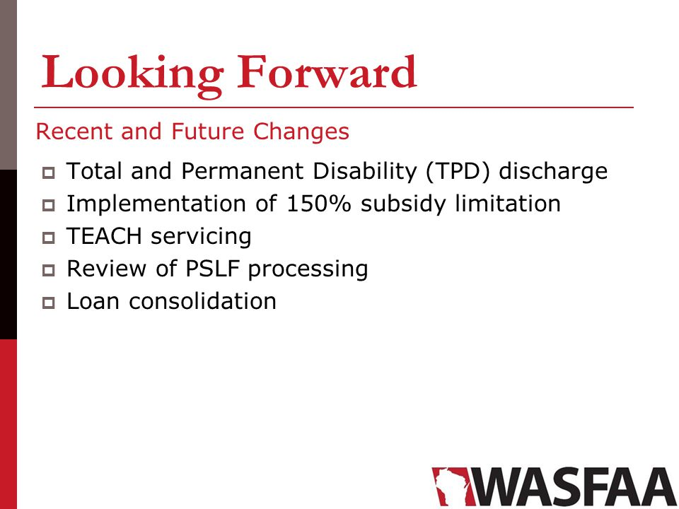 Recent and Future Changes Total and Permanent Disability (TPD) discharge Implementation of 150% subsidy limitation TEACH servicing Review of PSLF proc