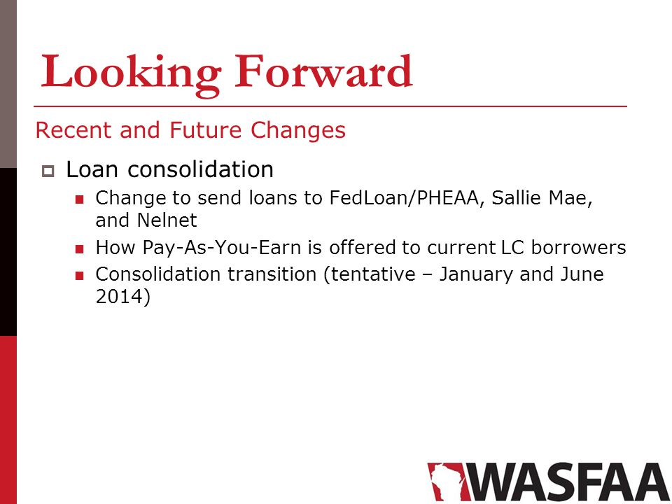 Looking Forward Recent and Future Changes Loan consolidation Change to send loans to FedLoan/PHEAA, Sallie Mae, and Nelnet How Pay-As-You-Earn is offe