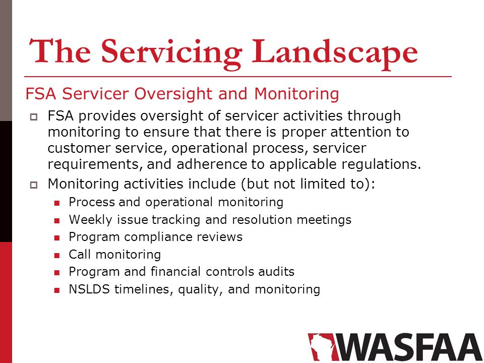 The Servicing Landscape FSA Servicer Oversight and Monitoring FSA provides oversight of servicer activities through monitoring to ensure that there is