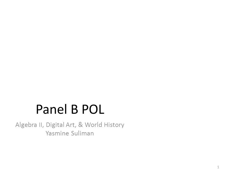 Panel B POL Algebra II, Digital Art, & World History Yasmine Suliman 1