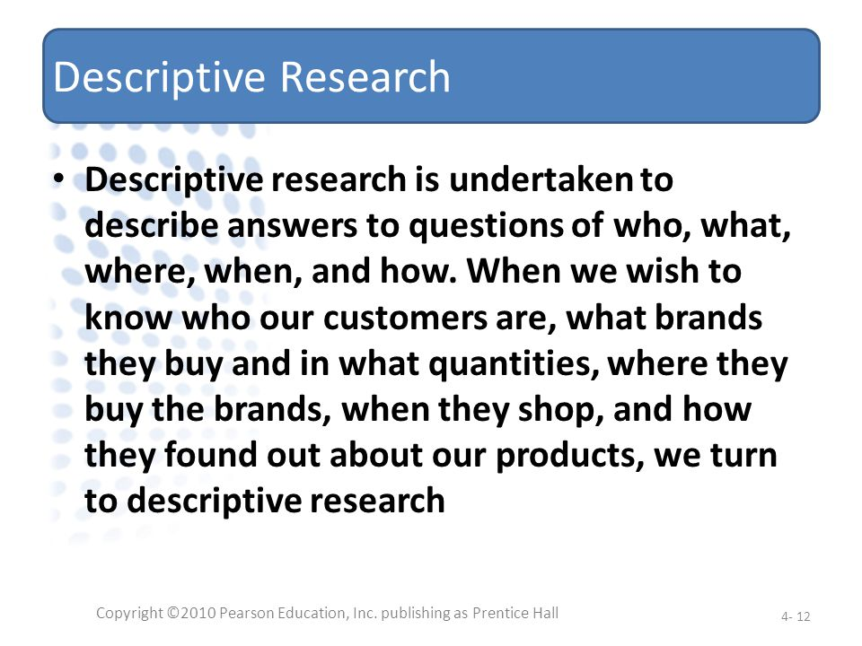 Descriptive Research Descriptive research is undertaken to describe answers to questions of who, what, where, when, and how. When we wish to know who