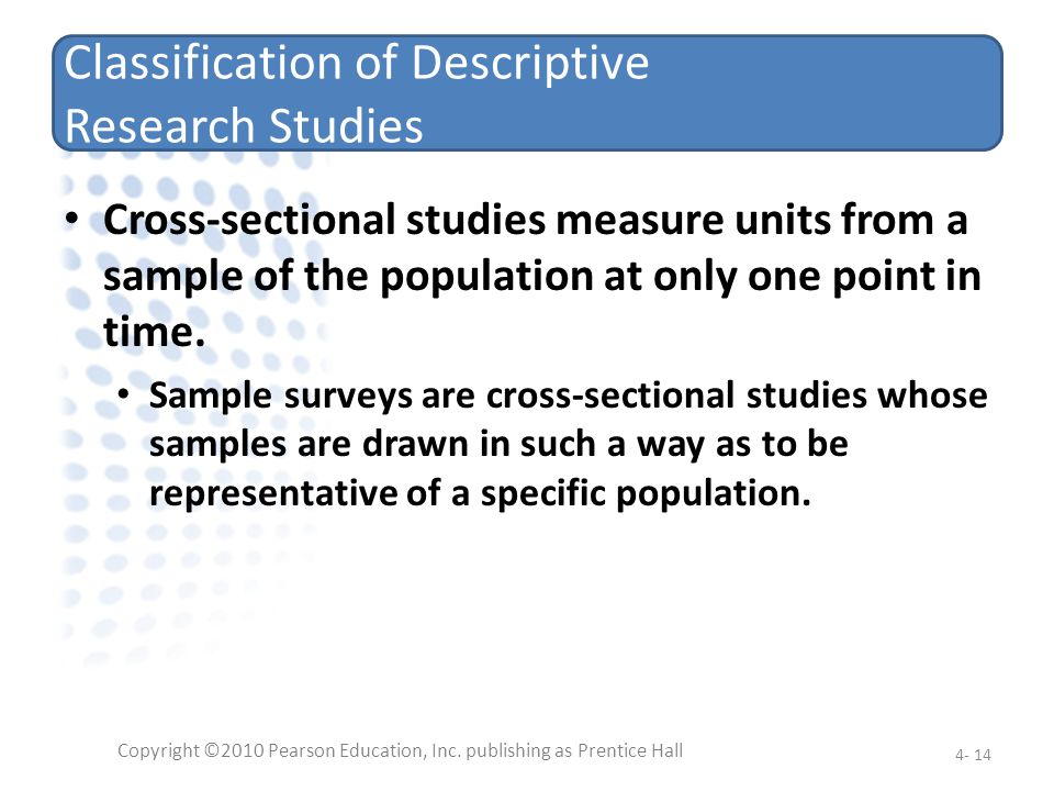 Classification of Descriptive Research Studies Cross-sectional studies measure units from a sample of the population at only one point in time. Sample
