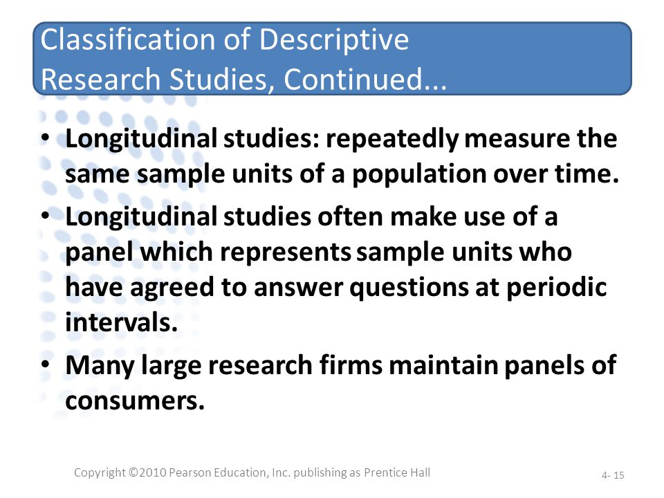 Classification of Descriptive Research Studies, Continued... Longitudinal studies: repeatedly measure the same sample units of a population over time.