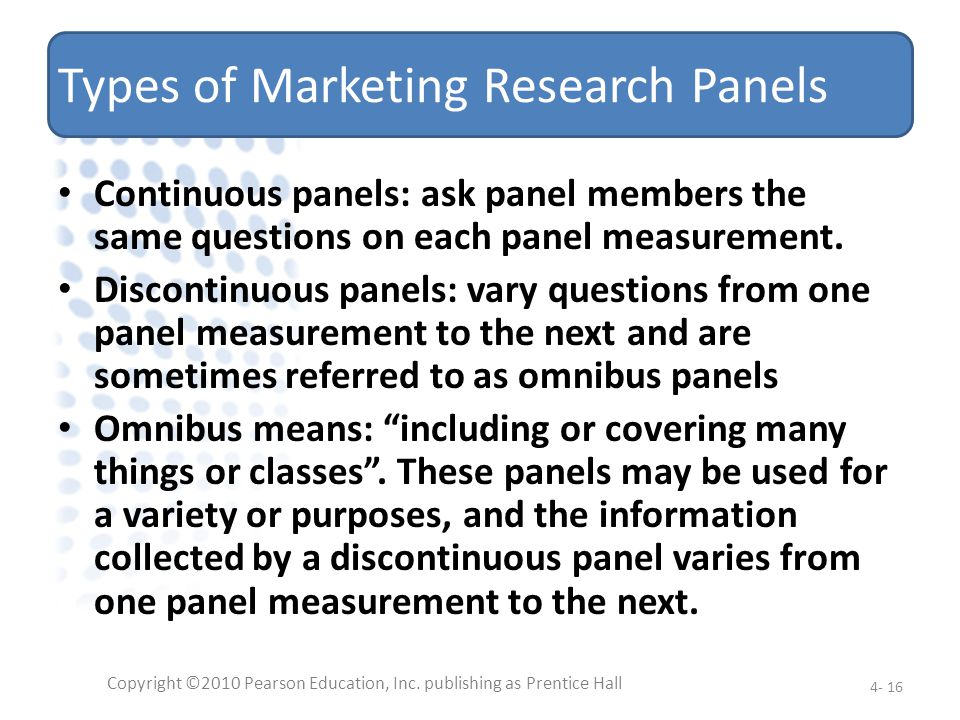 Types of Marketing Research Panels Continuous panels: ask panel members the same questions on each panel measurement. Discontinuous panels: vary quest