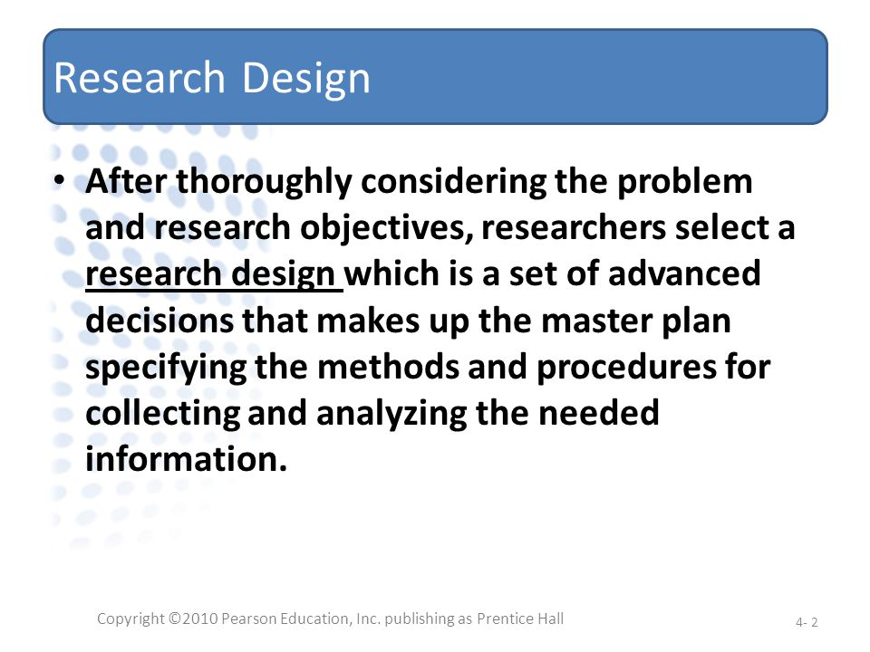 Research Design After thoroughly considering the problem and research objectives, researchers select a research design which is a set of advanced deci