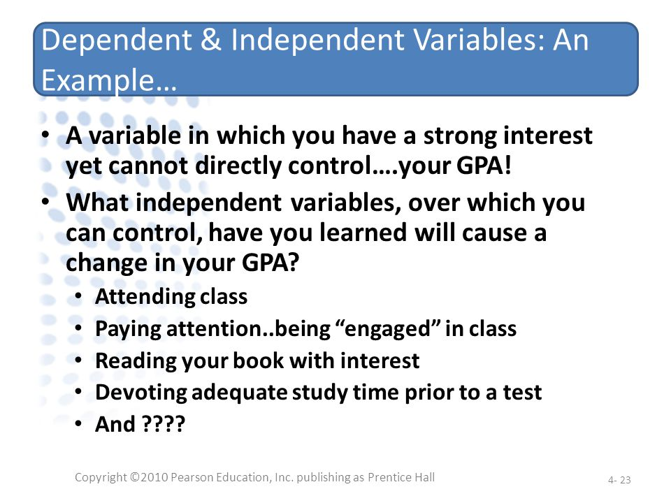 Dependent & Independent Variables: An Example… A variable in which you have a strong interest yet cannot directly control….your GPA! What independent