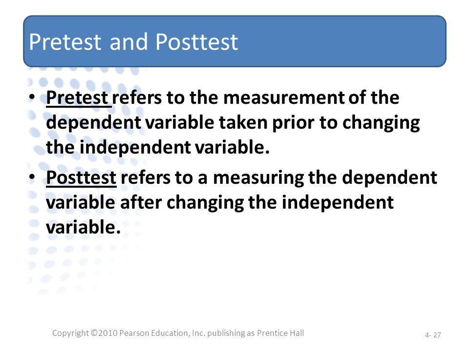 Pretest and Posttest Pretest refers to the measurement of the dependent variable taken prior to changing the independent variable. Posttest refers to