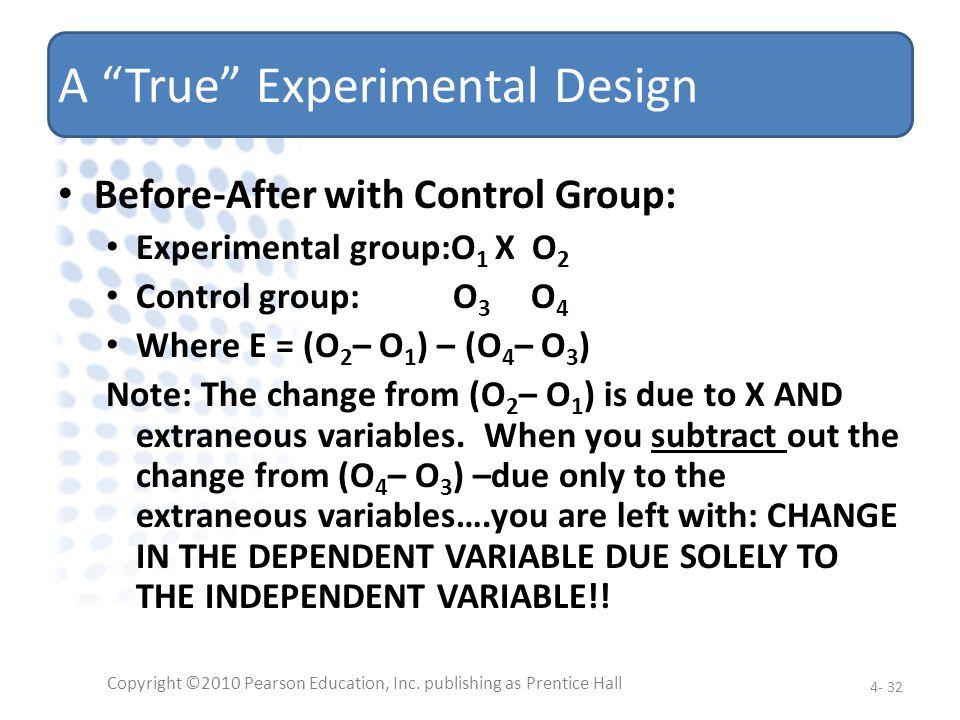 A True Experimental Design Before-After with Control Group: Experimental group:O 1 X O 2 Control group: O 3 O 4 Where E = (O 2 – O 1 ) – (O 4 – O 3 )