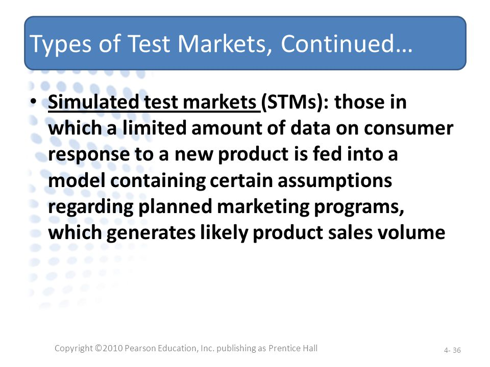 Types of Test Markets, Continued… Simulated test markets (STMs): those in which a limited amount of data on consumer response to a new product is fed