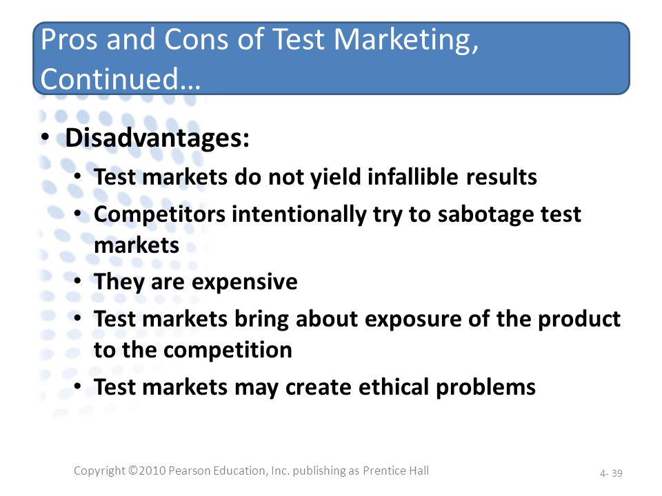 Pros and Cons of Test Marketing, Continued… Disadvantages: Test markets do not yield infallible results Competitors intentionally try to sabotage test