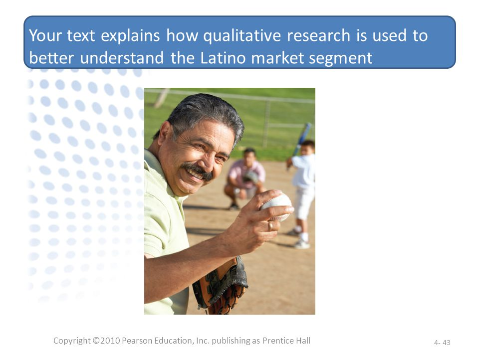 Your text explains how qualitative research is used to better understand the Latino market segment Copyright ©2010 Pearson Education, Inc. publishing