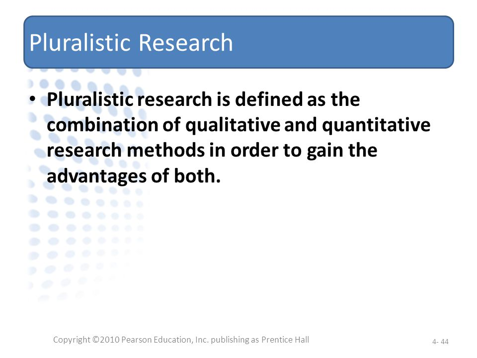 Pluralistic Research Pluralistic research is defined as the combination of qualitative and quantitative research methods in order to gain the advantag