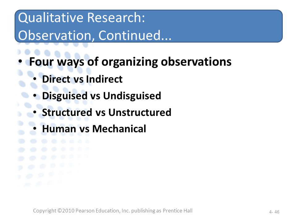 Qualitative Research: Observation, Continued... Four ways of organizing observations Direct vs Indirect Disguised vs Undisguised Structured vs Unstruc