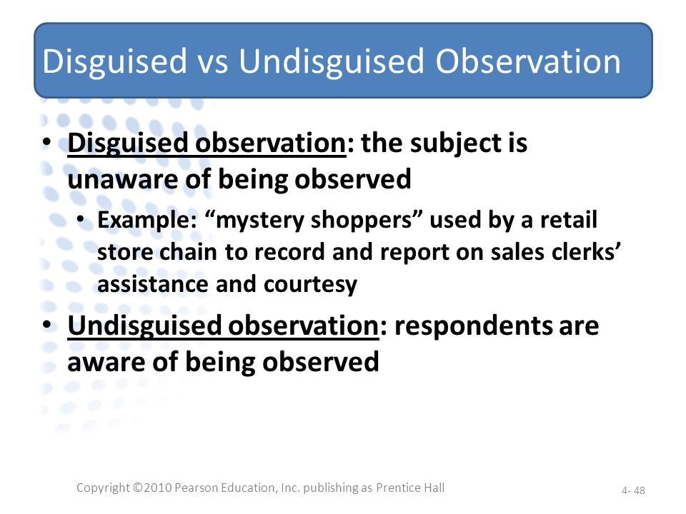 Disguised vs Undisguised Observation Disguised observation: the subject is unaware of being observed Example: mystery shoppers used by a retail store