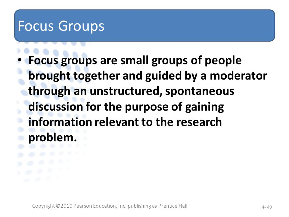 Focus Groups Focus groups are small groups of people brought together and guided by a moderator through an unstructured, spontaneous discussion for th