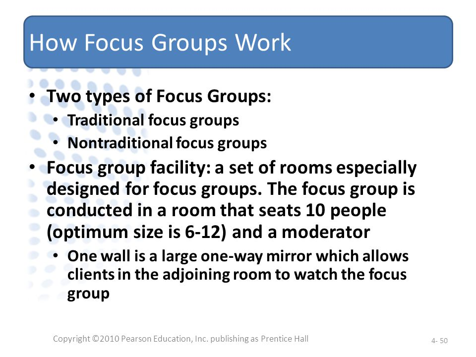 How Focus Groups Work Two types of Focus Groups: Traditional focus groups Nontraditional focus groups Focus group facility: a set of rooms especially