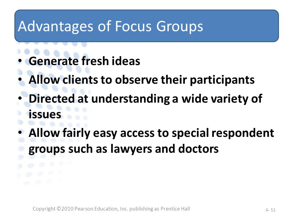 Advantages of Focus Groups Generate fresh ideas Allow clients to observe their participants Directed at understanding a wide variety of issues Allow f