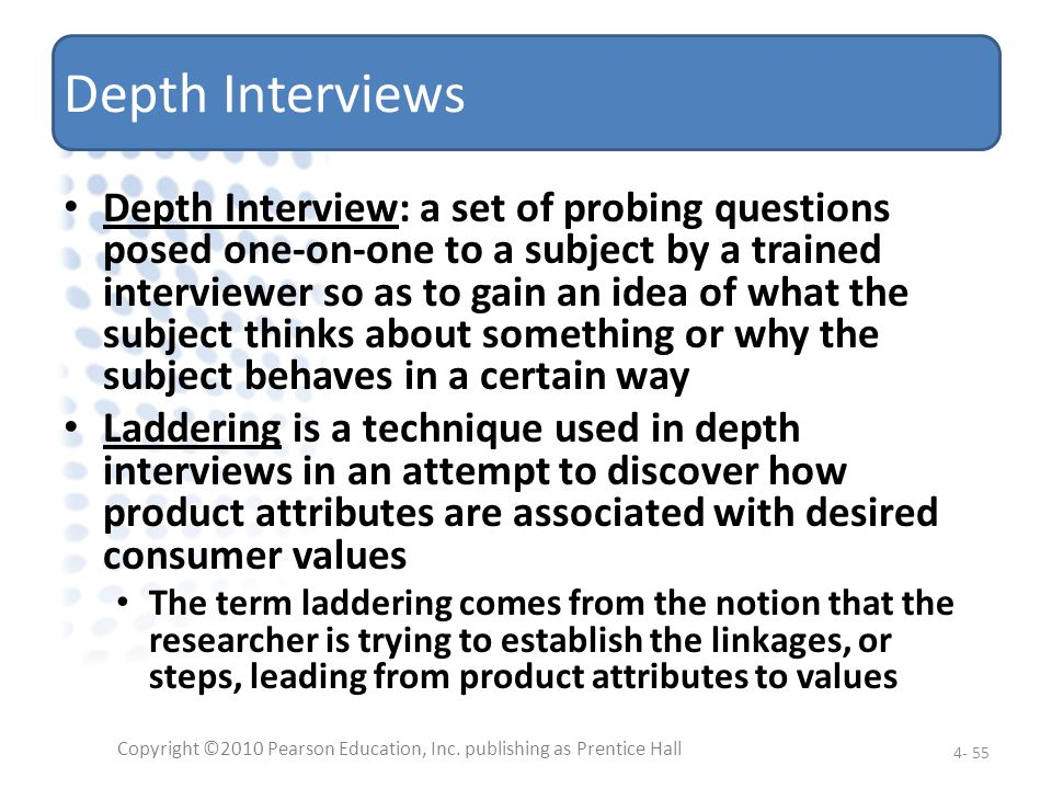 Depth Interviews Depth Interview: a set of probing questions posed one-on-one to a subject by a trained interviewer so as to gain an idea of what the